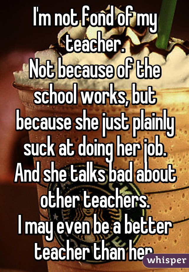 I'm not fond of my teacher. Not because of the school works, but because she just plainly suck at doing her job. And she talks bad about other teachers. I may even be a better teacher than her.