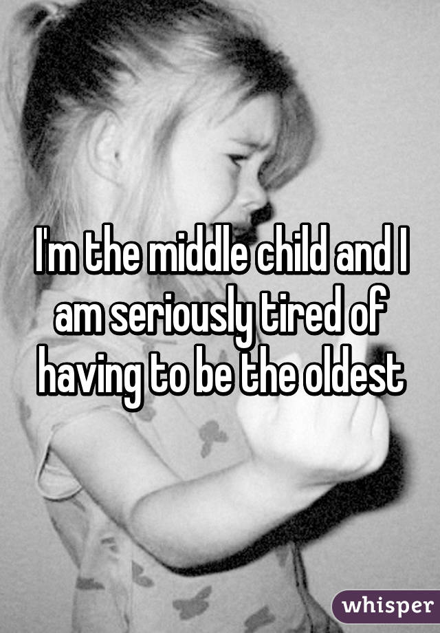 I'm the middle child and I am seriously tired of having to be the oldest
