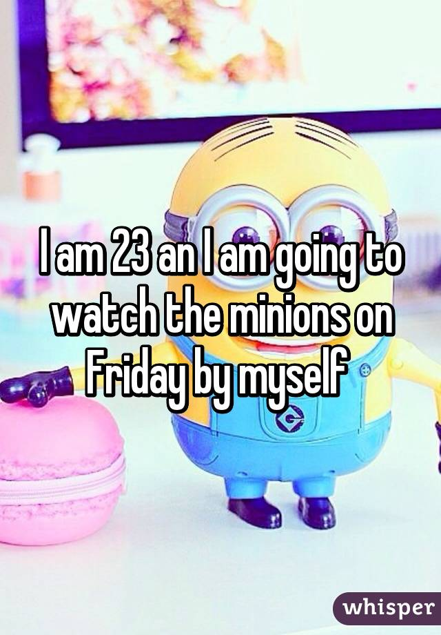 I am 23 an I am going to watch the minions on Friday by myself