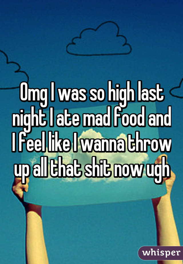 Omg I was so high last night I ate mad food and I feel like I wanna throw up all that shit now ugh