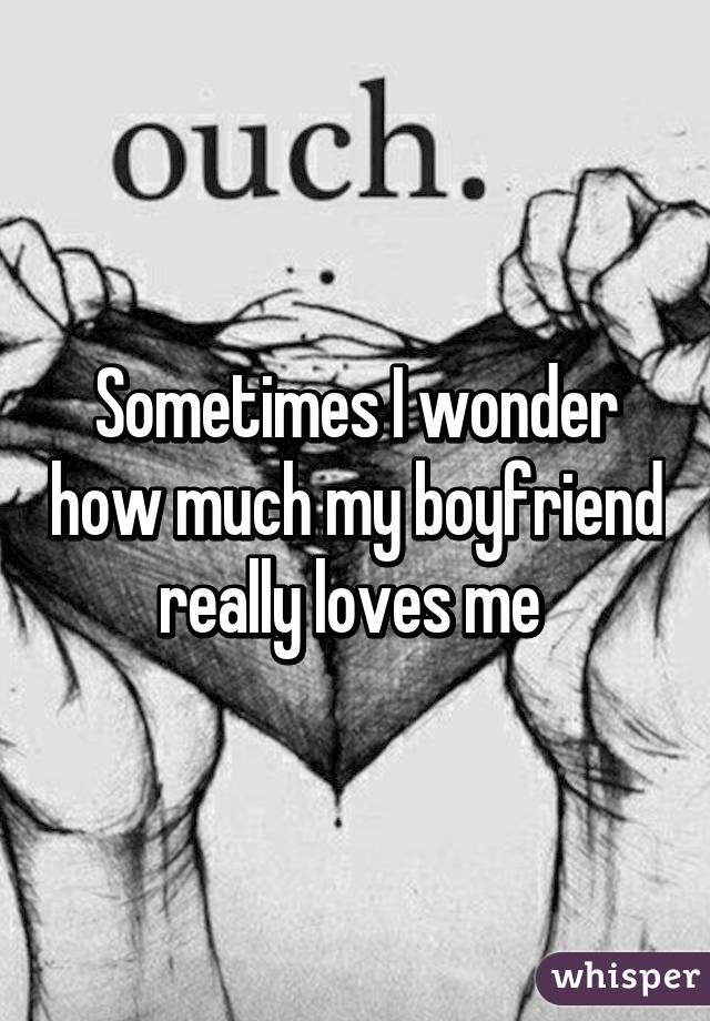 Sometimes I wonder how much my boyfriend really loves me