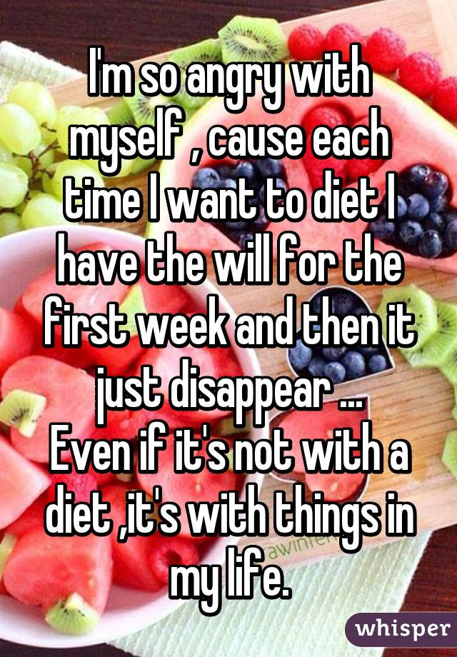 I'm so angry with myself , cause each time I want to diet I have the will for the first week and then it just disappear ... Even if it's not with a diet ,it's with things in my life.