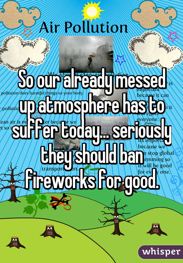 So our already messed up atmosphere has to suffer today... seriously they should ban fireworks for good.