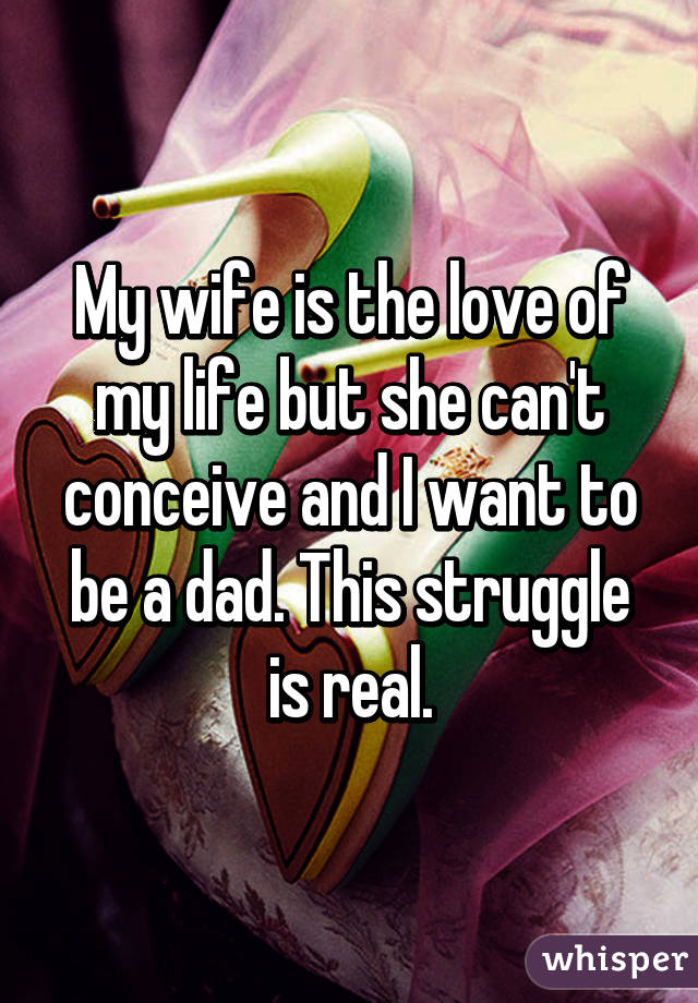 My wife is the love of my life but she can't conceive and I want to be a dad. This struggle is real.