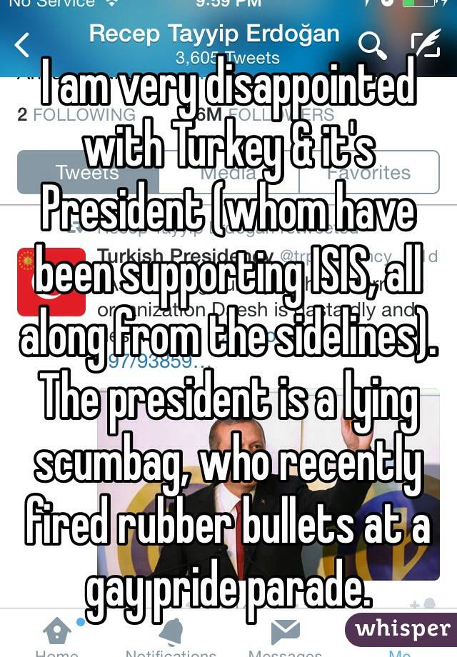 I am very disappointed with Turkey & it's President (whom have been supporting ISIS, all along from the sidelines). The president is a lying scumbag, who recently fired rubber bullets at a gay pride parade.