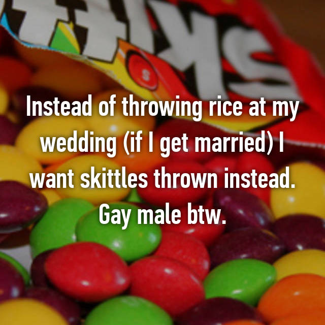 Instead of throwing rice at my wedding (if I get married) I want skittles thrown instead. Gay male btw.