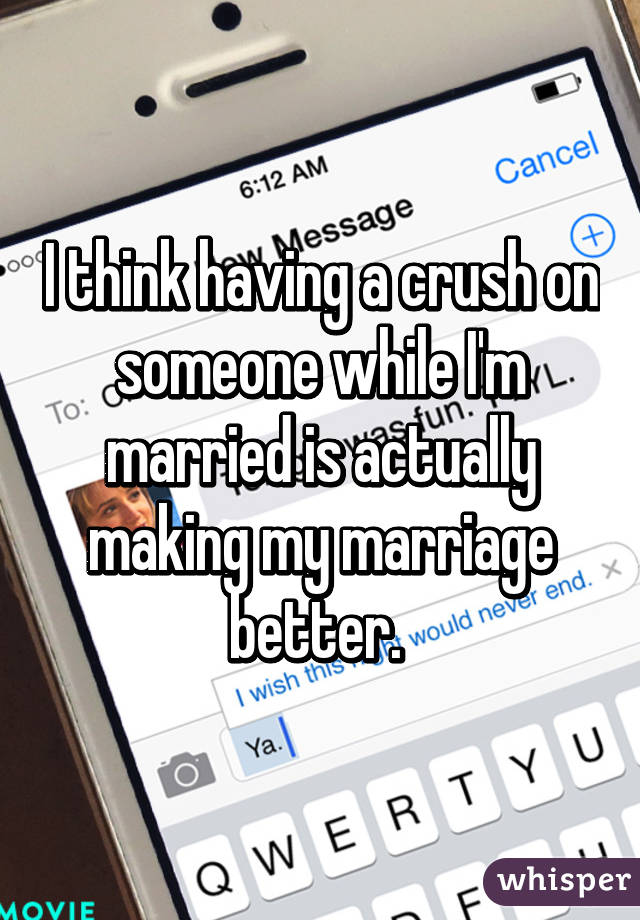 I think having a crush on someone while I'm married is actually making my marriage better.