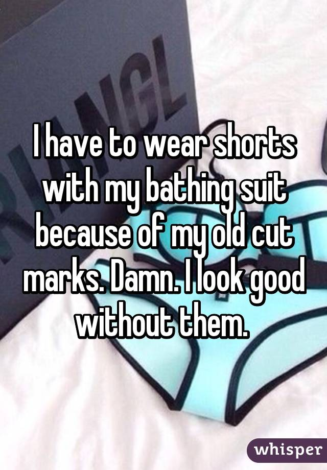 I have to wear shorts with my bathing suit because of my old cut marks. Damn. I look good without them.