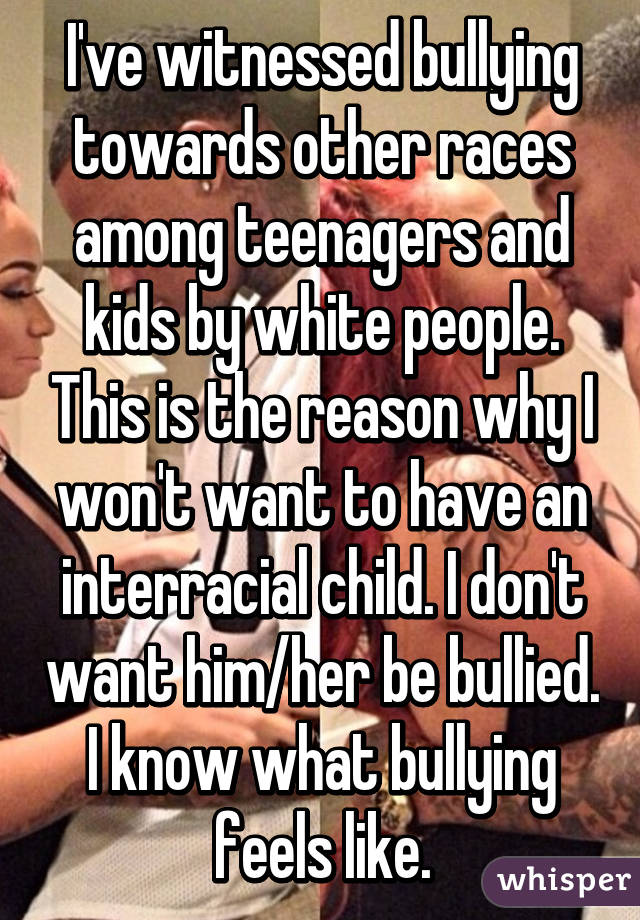 I've witnessed bullying towards other races among teenagers and kids by white people. This is the reason why I won't want to have an interracial child. I don't want him/her be bullied. I know what bullying feels like.