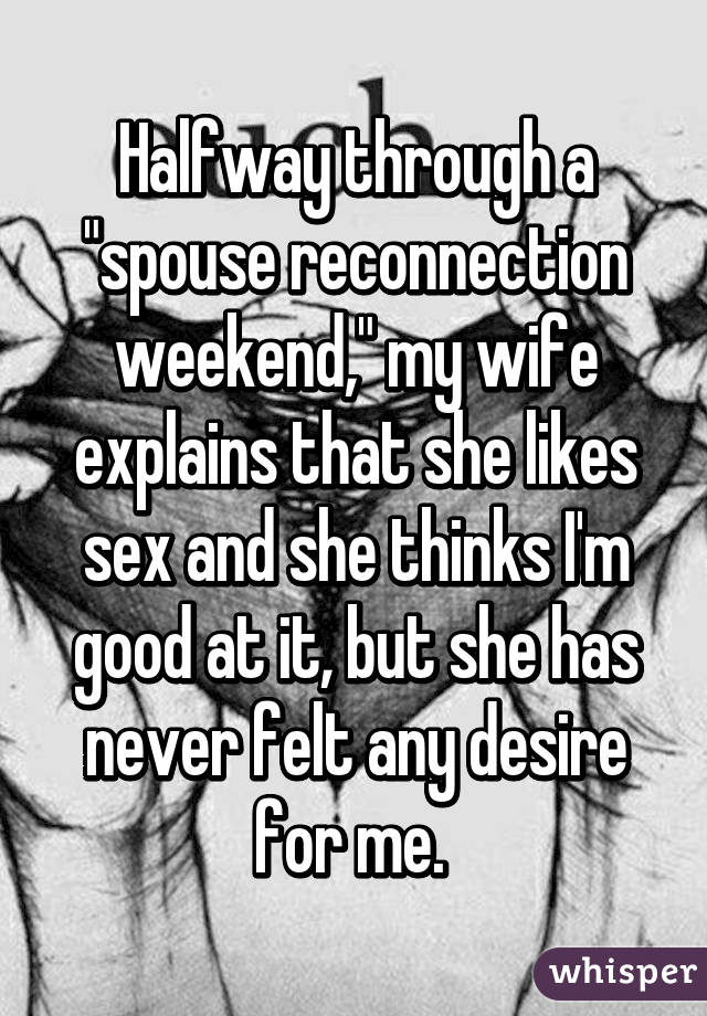"""Halfway through a """"spouse reconnection weekend,"""" my wife explains that she likes sex and she thinks I'm good at it, but she has never felt any desire for me."""