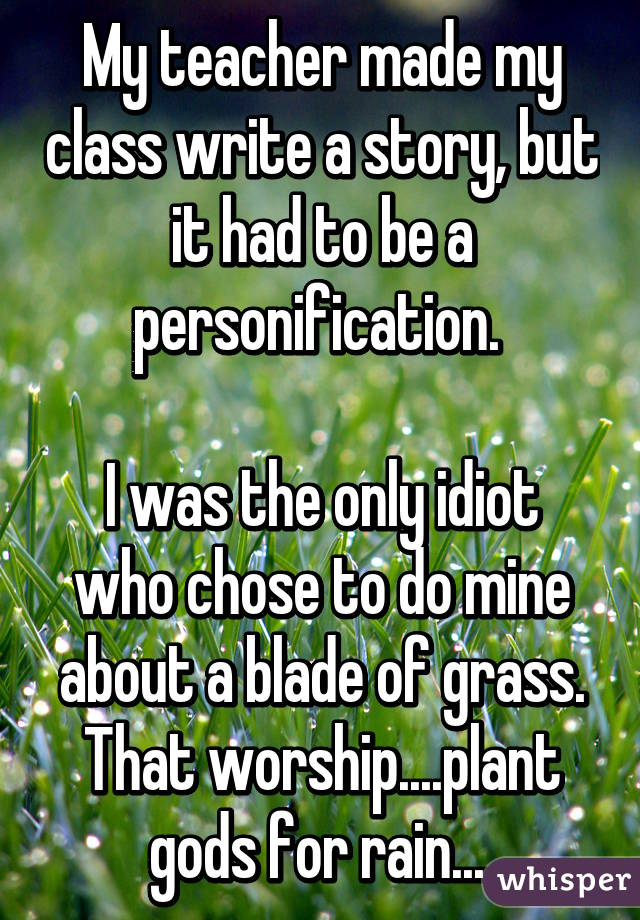 My teacher made my class write a story, but it had to be a personification.   I was the only idiot who chose to do mine about a blade of grass. That worship....plant gods for rain....