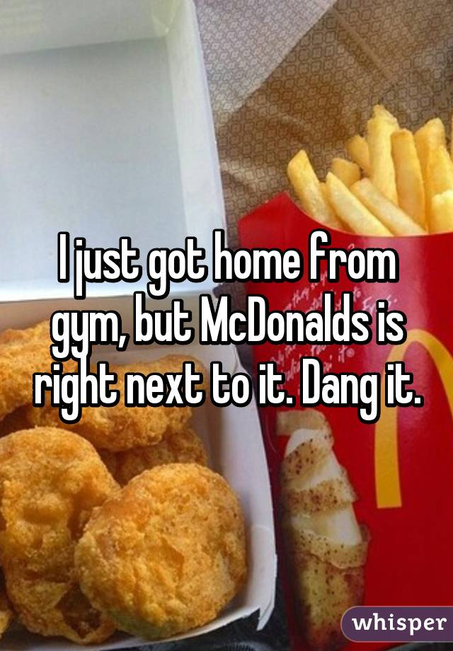 I just got home from gym, but McDonalds is right next to it. Dang it.
