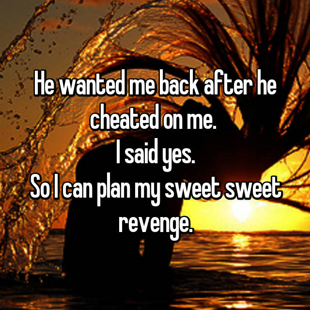 He wanted me back after he cheated on me.  I said yes. So I can plan my sweet sweet revenge.