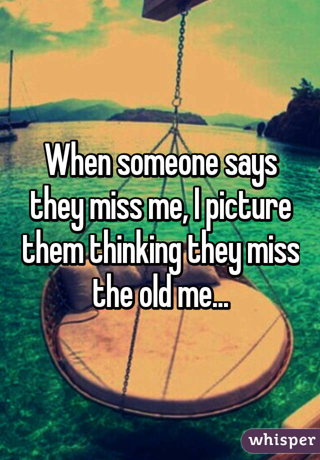 When someone says they miss me, I picture them thinking they miss the old me...