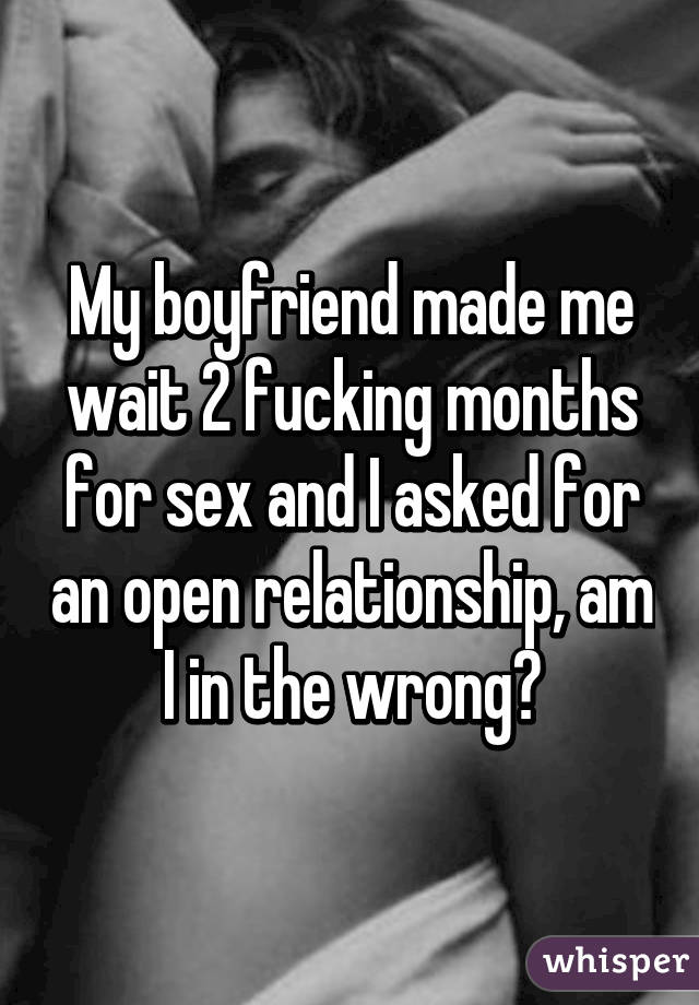 My boyfriend made me wait 2 fucking months for sex and I asked for an open relationship, am I in the wrong?