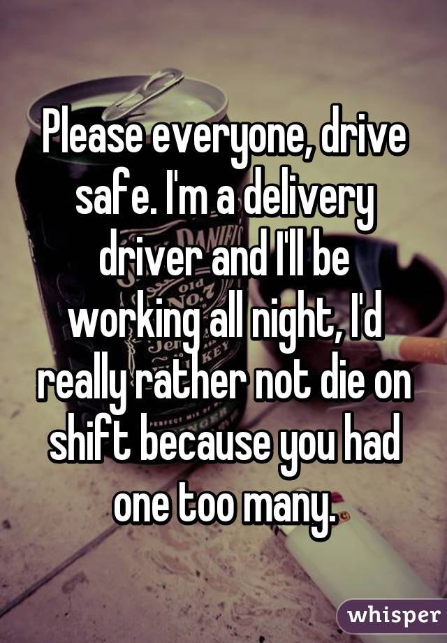 Please everyone, drive safe. I'm a delivery driver and I'll be working all night, I'd really rather not die on shift because you had one too many.