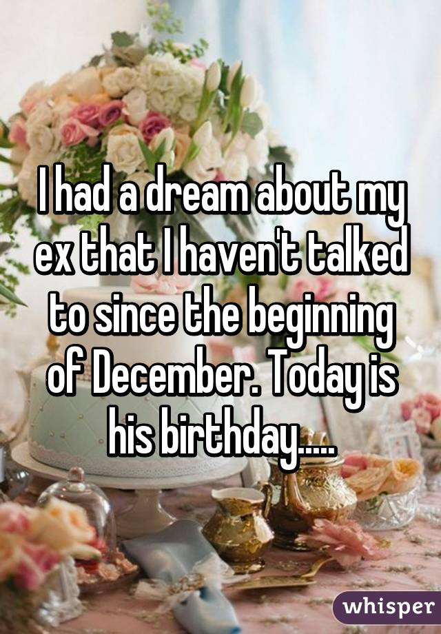 I had a dream about my ex that I haven't talked to since the beginning of December. Today is his birthday.....