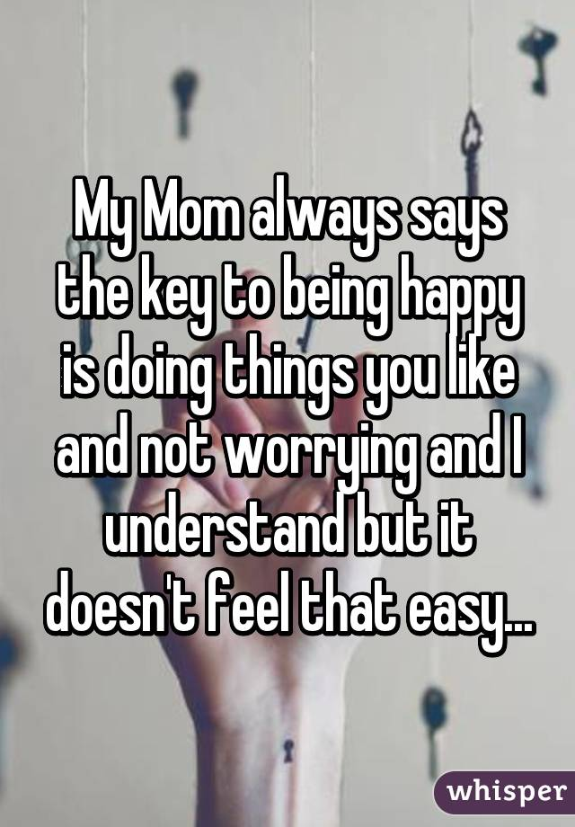 My Mom always says the key to being happy is doing things you like and not worrying and I understand but it doesn't feel that easy...