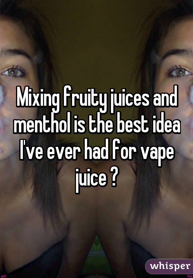 Mixing fruity juices and menthol is the best idea I've ever had for vape juice 😂
