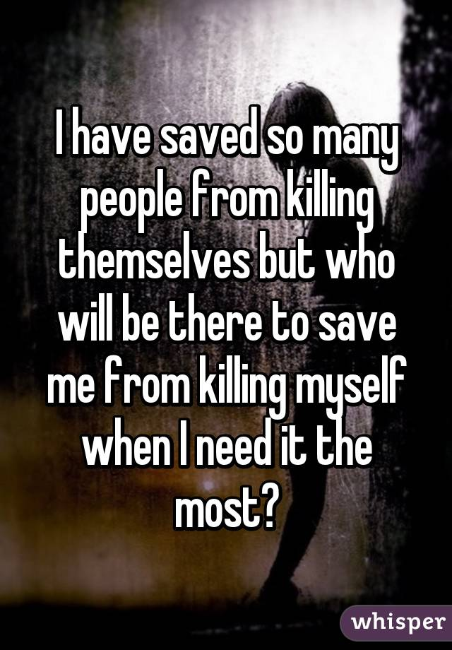 I have saved so many people from killing themselves but who will be there to save me from killing myself when I need it the most?