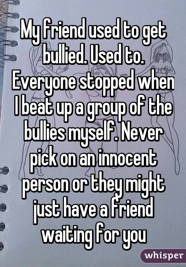 My friend used to get bullied. Used to. Everyone stopped when I beat up a group of the bullies myself. Never pick on an innocent person or they might just have a friend waiting for you