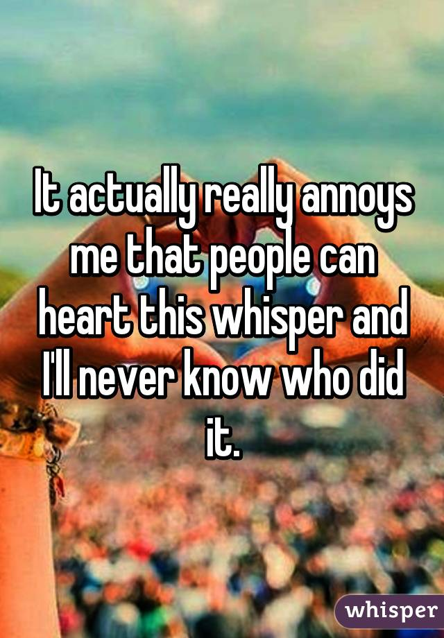 It actually really annoys me that people can heart this whisper and I'll never know who did it.
