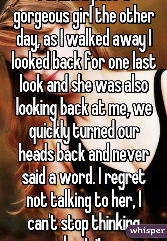 I walked past a gorgeous girl the other day, as I walked away I looked back for one last look and she was also looking back at me, we quickly turned our heads back and never said a word. I regret not talking to her, I can't stop thinking about it