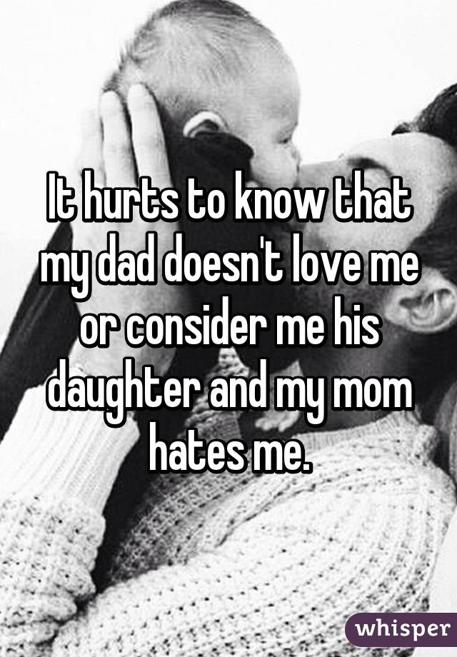 It hurts to know that my dad doesn't love me or consider me his daughter and my mom hates me.