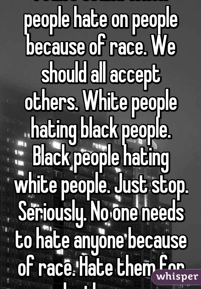 I can't stand when people hate on people because of race. We should all accept others. White people hating black people. Black people hating white people. Just stop. Seriously. No one needs to hate anyone because of race. Hate them for who they are.