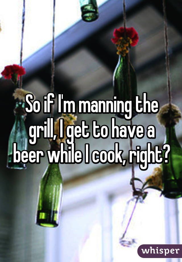 So if I'm manning the grill, I get to have a beer while I cook, right?