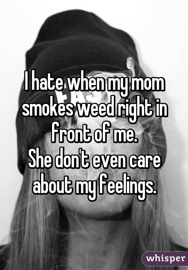I hate when my mom smokes weed right in front of me. She don't even care about my feelings.