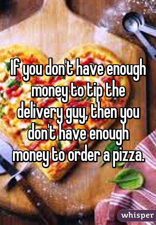 If you don't have enough money to tip the delivery guy, then you don't have enough money to order a pizza.