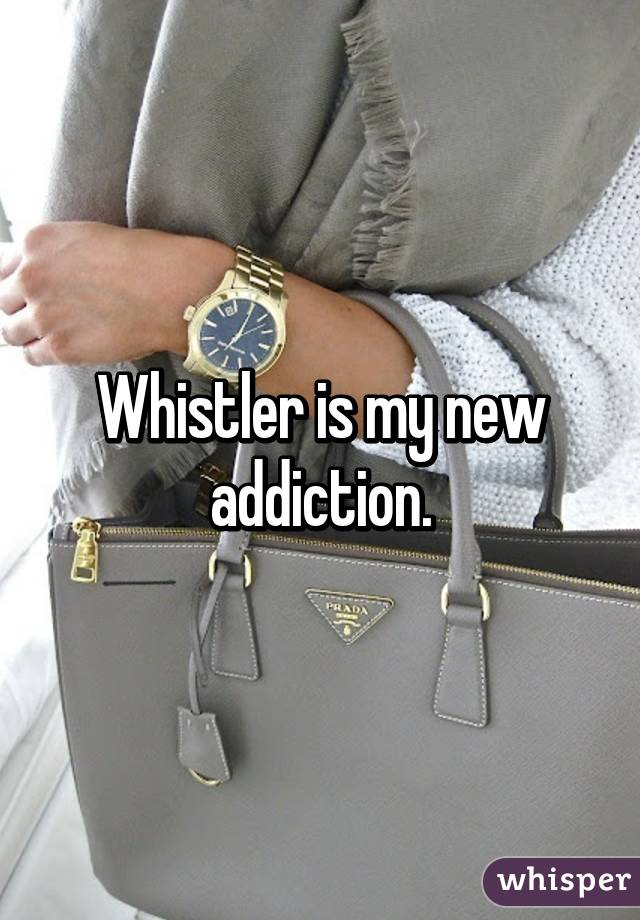 Whistler is my new addiction.