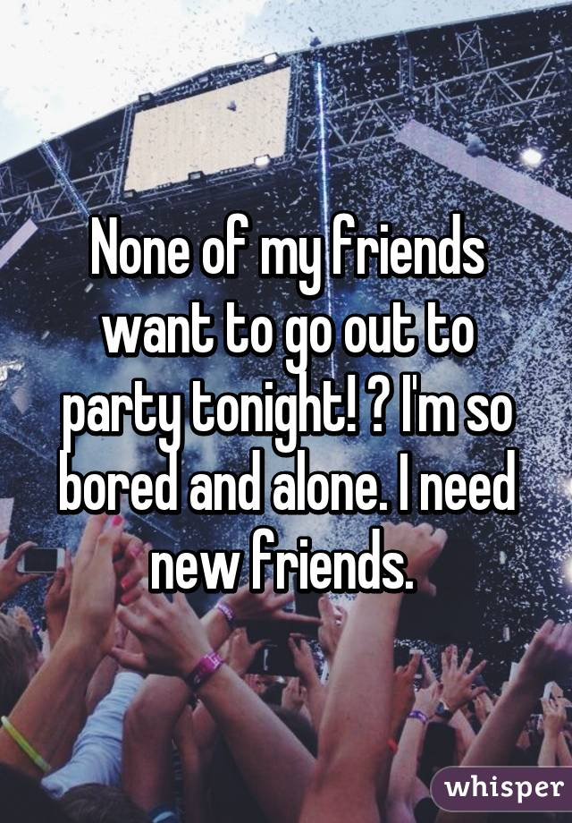 None of my friends want to go out to party tonight! 😭 I'm so bored and alone. I need new friends.