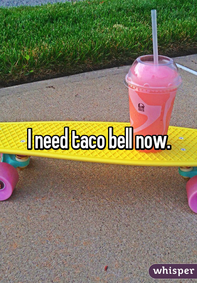 I need taco bell now.