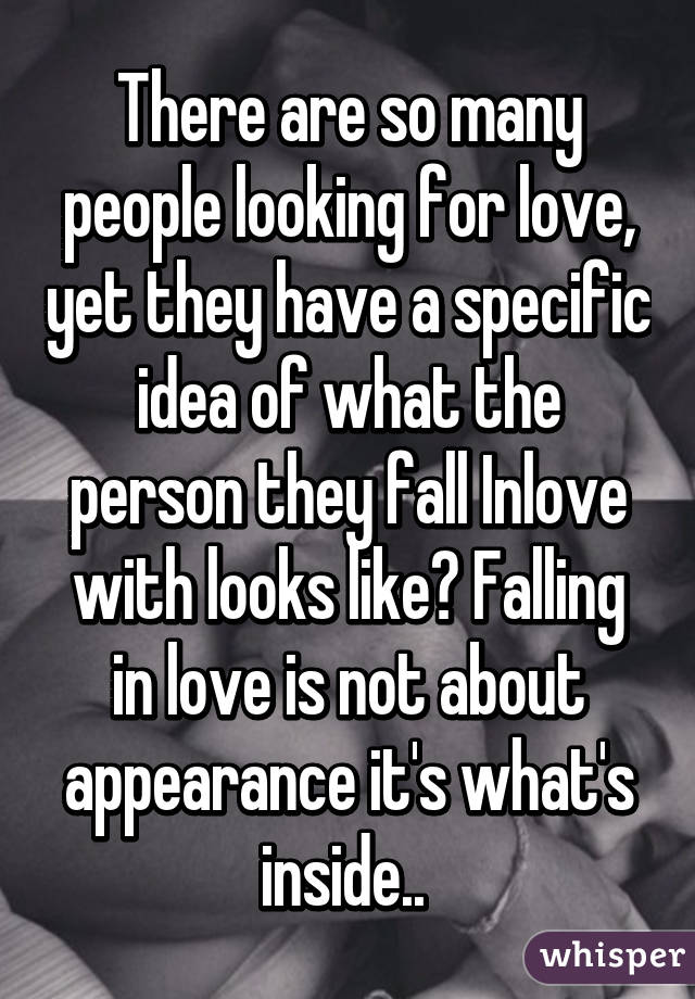 There are so many people looking for love, yet they have a specific idea of what the person they fall Inlove with looks like? Falling in love is not about appearance it's what's inside..