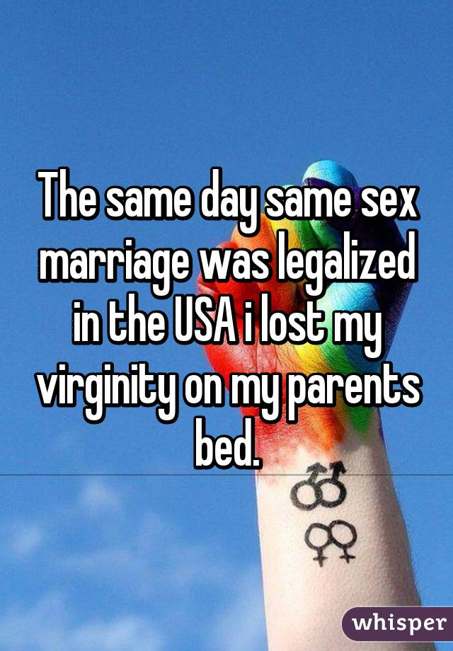 The same day same sex marriage was legalized in the USA i lost my virginity on my parents bed.