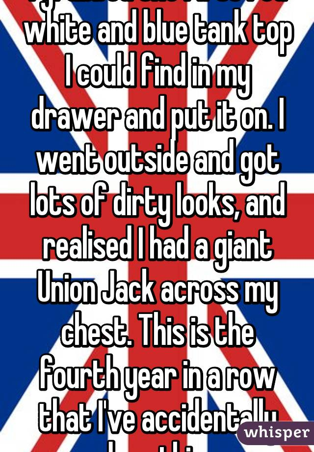 I grabbed the first red white and blue tank top I could find in my drawer and put it on. I went outside and got lots of dirty looks, and realised I had a giant Union Jack across my chest. This is the fourth year in a row that I've accidentally done this.