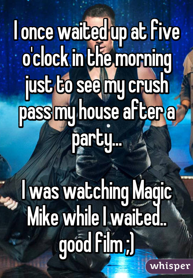 I once waited up at five o'clock in the morning just to see my crush pass my house after a party...  I was watching Magic Mike while I waited.. good film ;)