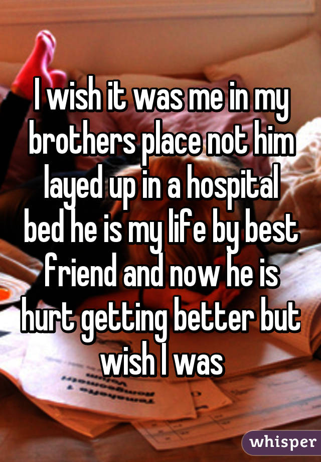 I wish it was me in my brothers place not him layed up in a hospital bed he is my life by best friend and now he is hurt getting better but wish I was