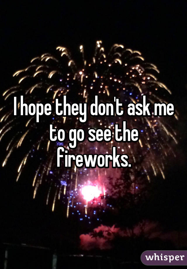 I hope they don't ask me to go see the fireworks.