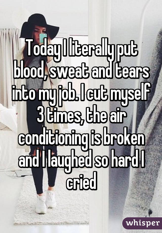 Today I literally put blood, sweat and tears into my job. I cut myself 3 times, the air conditioning is broken and I laughed so hard I cried