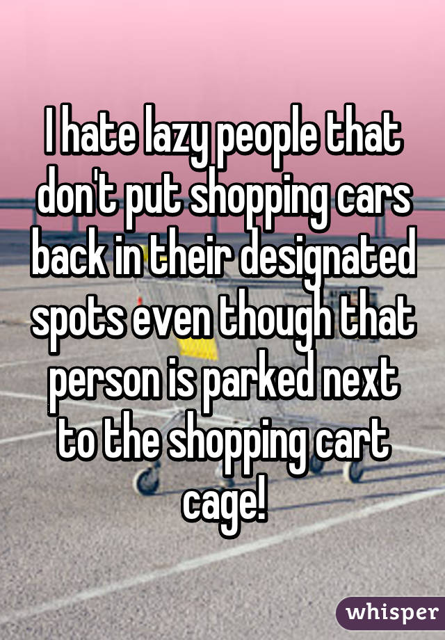 I hate lazy people that don't put shopping cars back in their designated spots even though that person is parked next to the shopping cart cage!