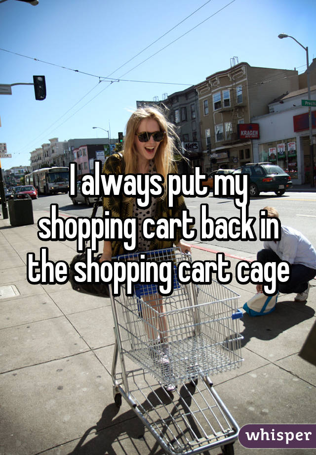 I always put my shopping cart back in the shopping cart cage