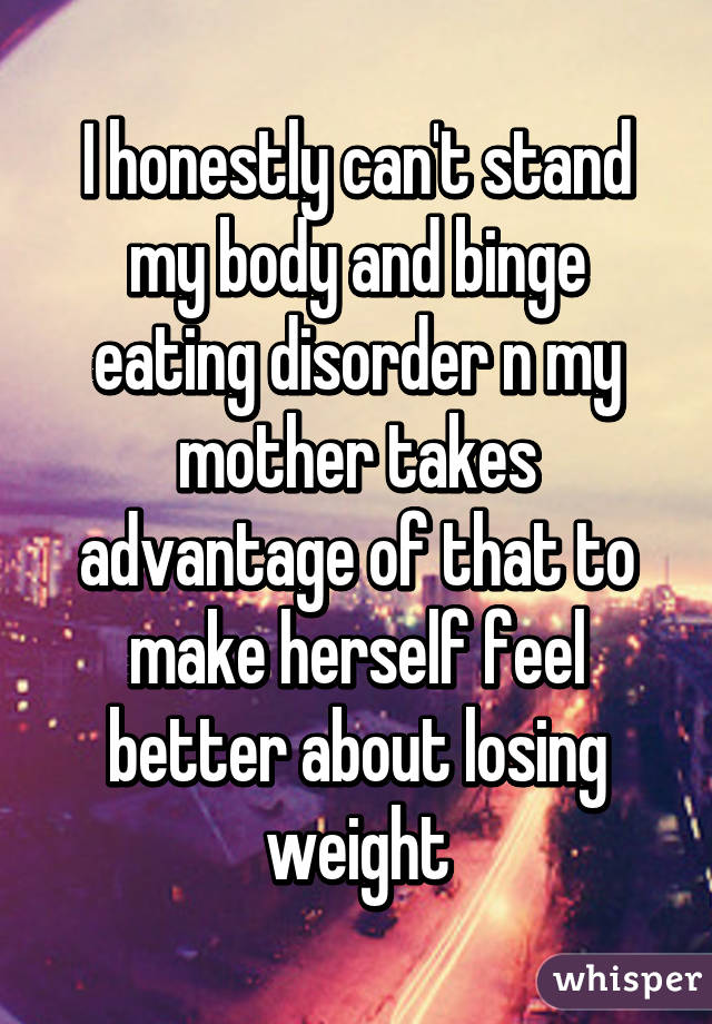 I honestly can't stand my body and binge eating disorder n my mother takes advantage of that to make herself feel better about losing weight