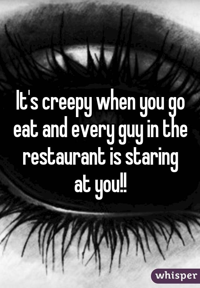 It's creepy when you go eat and every guy in the restaurant is staring at you!!