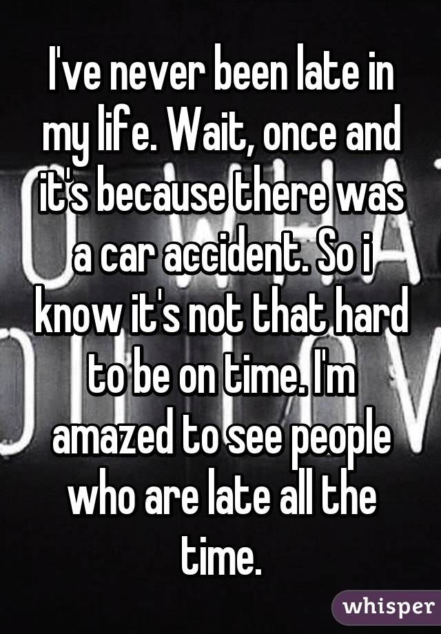I've never been late in my life. Wait, once and it's because there was a car accident. So i know it's not that hard to be on time. I'm amazed to see people who are late all the time.