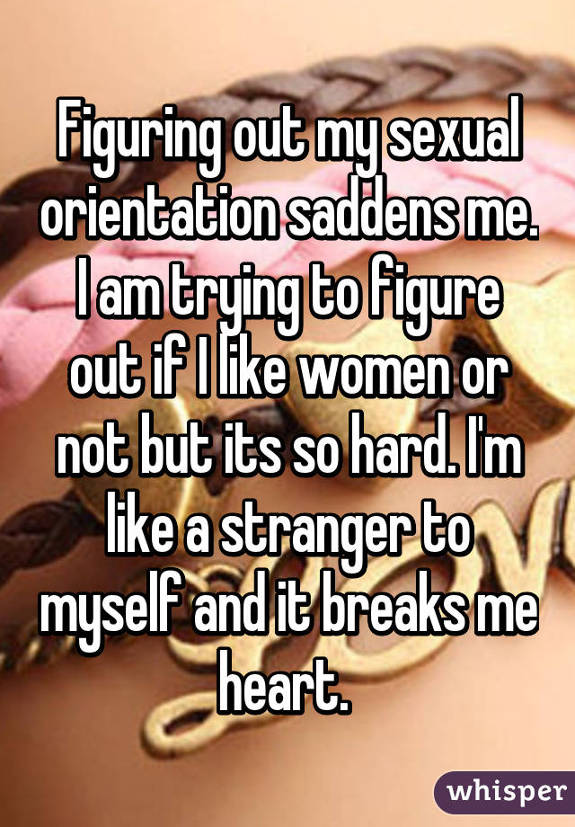 Figuring out my sexual orientation saddens me. I am trying to figure out if I like women or not but its so hard. I'm like a stranger to myself and it breaks me heart.