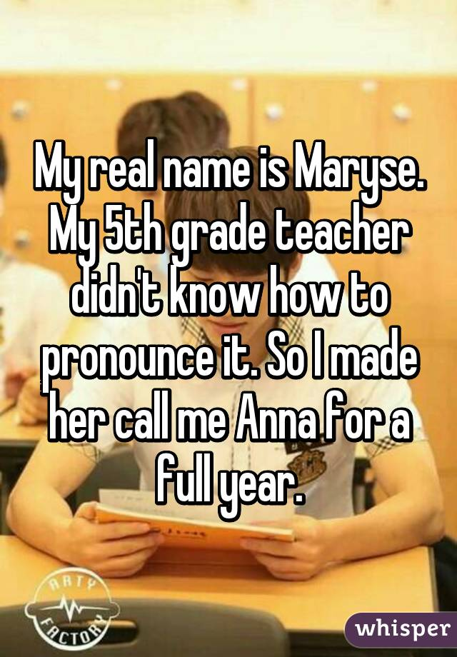 My real name is Maryse. My 5th grade teacher didn't know how to pronounce it. So I made her call me Anna for a full year.