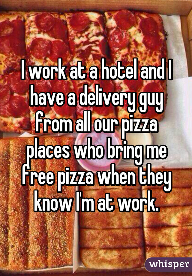 I work at a hotel and I have a delivery guy from all our pizza places who bring me free pizza when they know I'm at work.